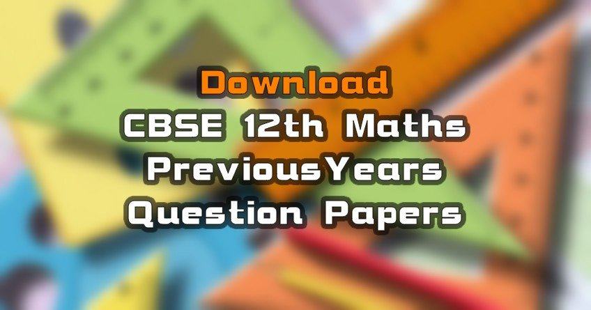 Download Maths 12th CBSE Previous 10 Years Question Papers PDF File